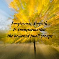 Forgiveness, Growth & Transformation: small group power